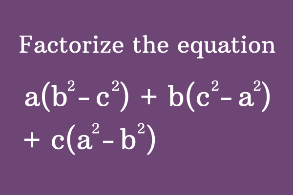 Factorize the expression a(b² - c²) +  + b(c² - a²) + c(a² - b²)